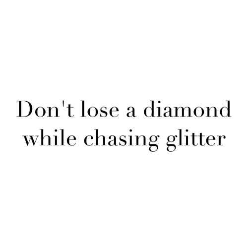 Don't lose a diamond, while chasing glitter ....