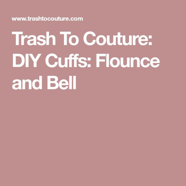 Trash To Couture: DIY Cuffs: Flounce and Bell