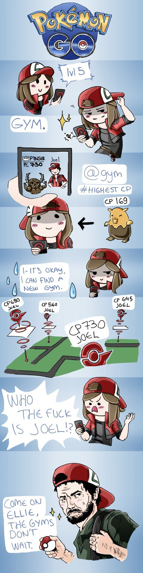 Break Boredom by this Comic:   PokemonGO - Joel and Ellie   Click here to View the Comic.   Seriously this guy is the champion in 90% of out city's gyms. THIS GUY MUST TRAVEL WAY TOO MUCH TO EVEN GET TO THEM ALL.  AND LOOK AT THAT CP 730 PINSIR. IT'S BUFF AS F***. I'll get you one day Joel, one day. I'm closing in on you.  Now excuse me I have a Joel to win.