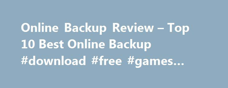 Online Backup Review – Top 10 Best Online Backup #download #free #games #for #pc http://free.remmont.com/online-backup-review-top-10-best-online-backup-download-free-games-for-pc/  #free online backup # Online Backup Reviews Our whole lives are now stored on our computers, our photos, music, movies, files and more. But what happens if your computer crashes or is lost or stolen? It is now more important than ever to start backing up your hard drive so you never lose those priceless […]