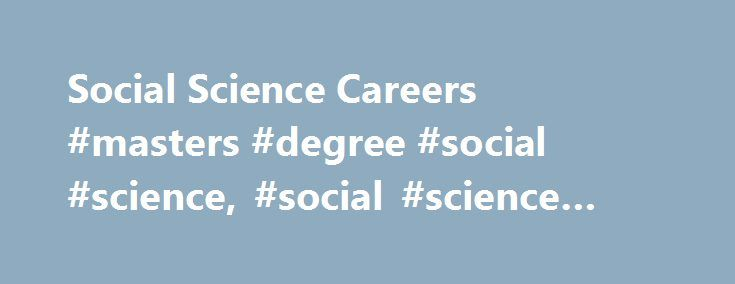 Social Science Careers #masters #degree #social #science, #social #science #careers http://zimbabwe.remmont.com/social-science-careers-masters-degree-social-science-social-science-careers/  # A career in social science can be a rewarding way to put study into practice. Opportunities in this career path include positions that use research and data to understand and improve society. Many of the top careers in social science are also expected to grow faster than average in the next ten years…