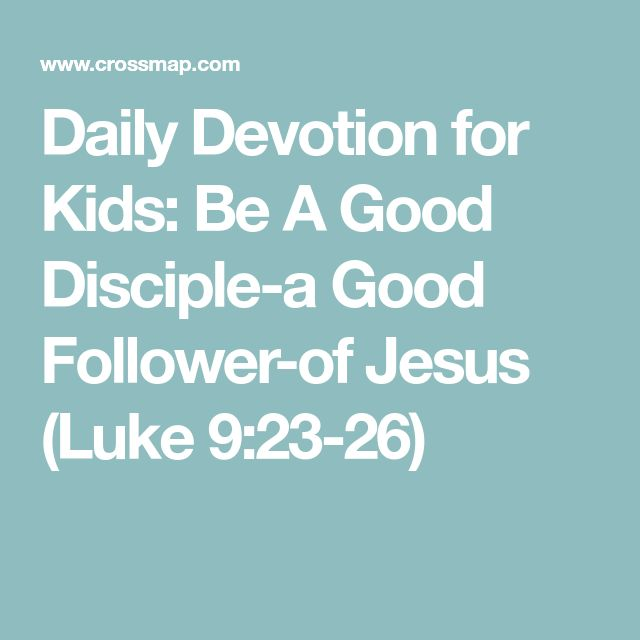 Daily Devotion for Kids: Be A Good Disciple-a Good Follower-of Jesus (Luke 9:23-26)