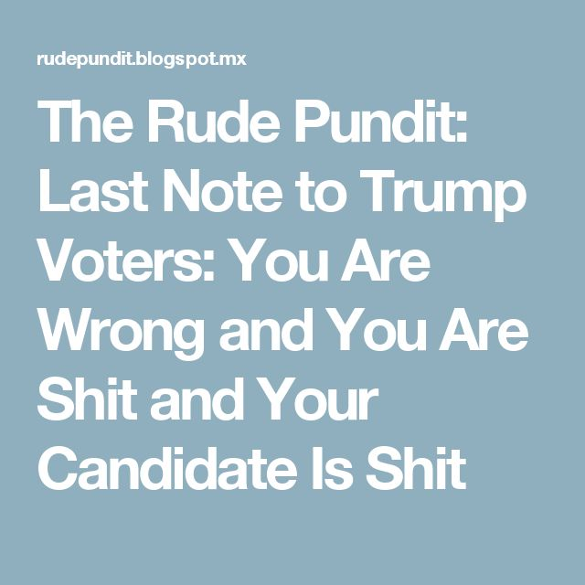 The Rude Pundit: Last Note to Trump Voters: You Are Wrong and You Are Shit and Your Candidate Is Shit