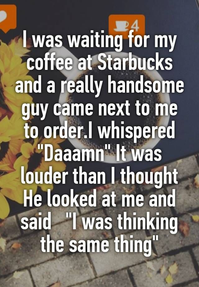 """""""I was waiting for my coffee at Starbucks and a really handsome guy came next to me to order.I whispered """"Daaamn"""" It was louder than I thought He looked at me and said   """"I was thinking the same thing"""""""""""