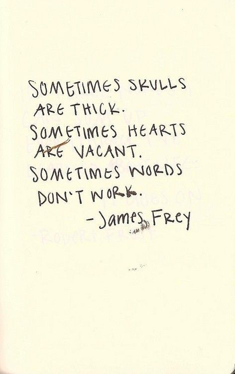 """""""Sometimes skulls are thick.  Sometimes hearts are vacant.  Sometimes words don't work."""" ~ James Frey"""