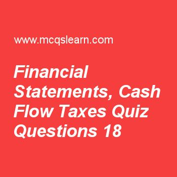 Learn quiz on financial statements, cash flow taxes, BBA financial management quiz 18 to practice. Free finance MCQs questions and answers to learn financial statements, cash flow taxes MCQs with answers. Practice MCQs to test knowledge on financial statements, cash flow and taxes, capital risk adjustment, calculating beta coefficient, future value calculations worksheets.  Free financial statements, cash flow taxes worksheet has multiple choice quiz questions as purchase cost of assets…