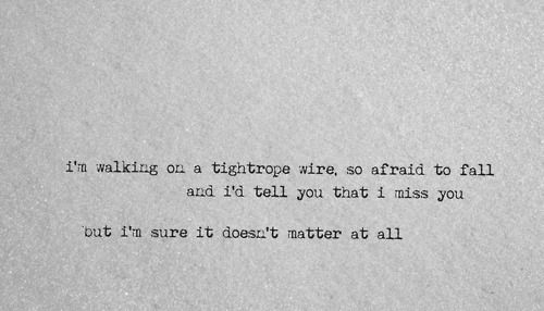 """I'd tell you that I miss you, but I'm sure it doesn't matter at all"" Tightrope -Ron Pope <3"