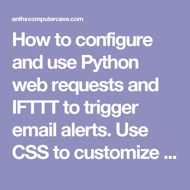 How to configure and use Python web requests and IFTTT to trigger email alerts. Use CSS to customize your alerts.