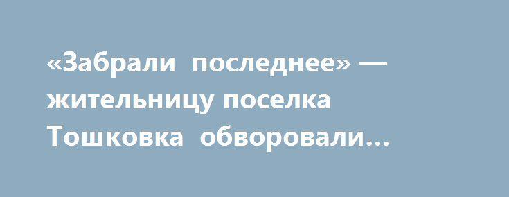 «Забрали последнее» — жительницу поселка Тошковка обворовали солдаты ВСУ http://rusdozor.ru/2017/08/19/zabrali-poslednee-zhitelnicu-poselka-toshkovka-obvorovali-soldaty-vsu/  Украинские силовики обворовали 65 летнюю жительницу поселка Тошковка, объяснив, что её имущество, изымается, на нужны армии согласно последнему принятому закону в «Верховной Раде». По словам пенсионерки, солдаты ВСУ пришли к женщине с целью помочь выкопать с приусадебного участка картофель. Женщина ...