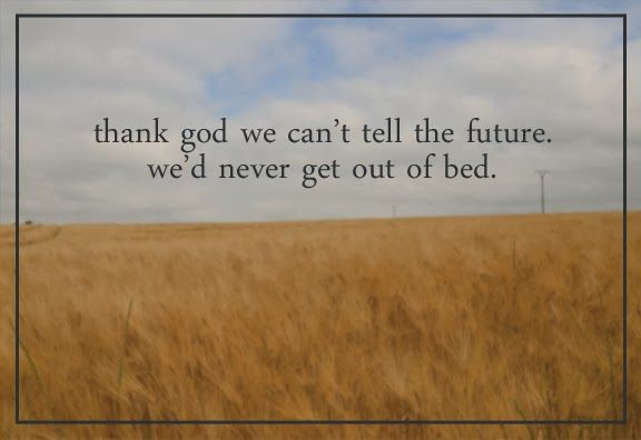 """Thank God we can't tell the future. We'd never get out of bed."" ~August: Osage County"