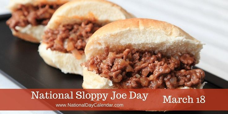 NATIONAL SLOPPY JOE DAY National Sloppy Joe Day isobserved each year on March 18th. One of America's all-time favorite hot sandwiches, it is often madewith ground beef, onions, tomato sauce,brow…