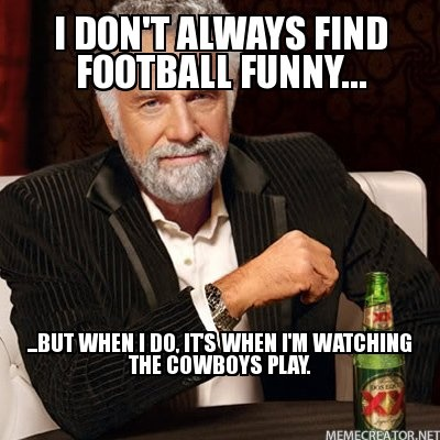 I don't always find football funny... ...But when I do, It's when I'm watching the Cowboys play.