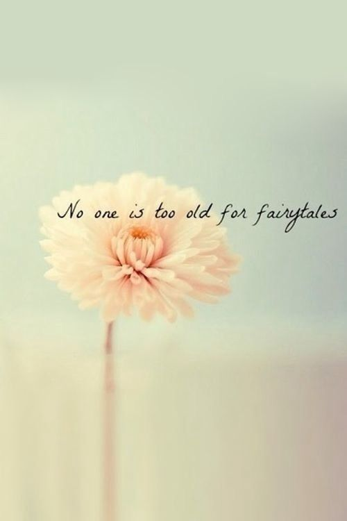 No one is too old for fairytales, or disney movies, or dreams.