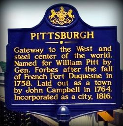 Pittsburgh ~ Gateway to the West and steel center of the world. Named for William Pitt by Gen. Forbes after the fall of French Fort Duquesne in 1758. Laid out as a town by John Campbell in 1764. Incorporated as a city, 1816.