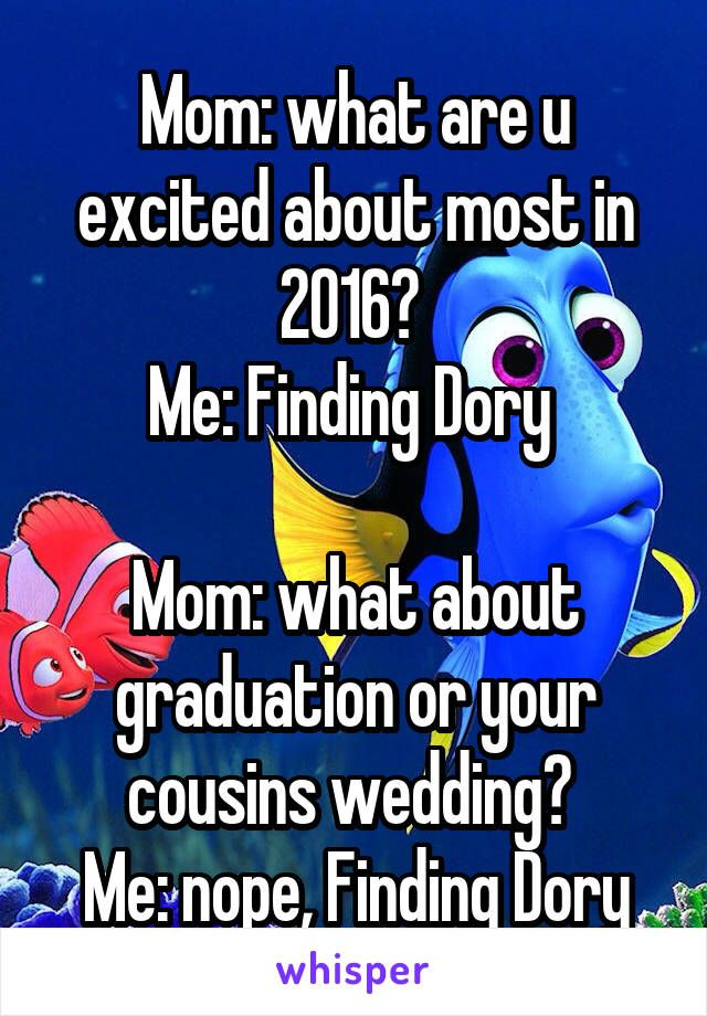Mom: what are u excited about most in 2016?  Me: Finding Dory   Mom: what about graduation or your cousins wedding?  Me: nope, Finding Dory
