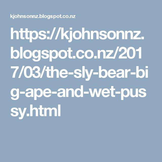 https://kjohnsonnz.blogspot.co.nz/2017/03/the-sly-bear-big-ape-and-wet-pussy.html