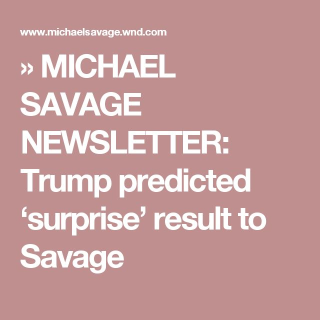 » MICHAEL SAVAGE NEWSLETTER: Trump predicted 'surprise' result to Savage
