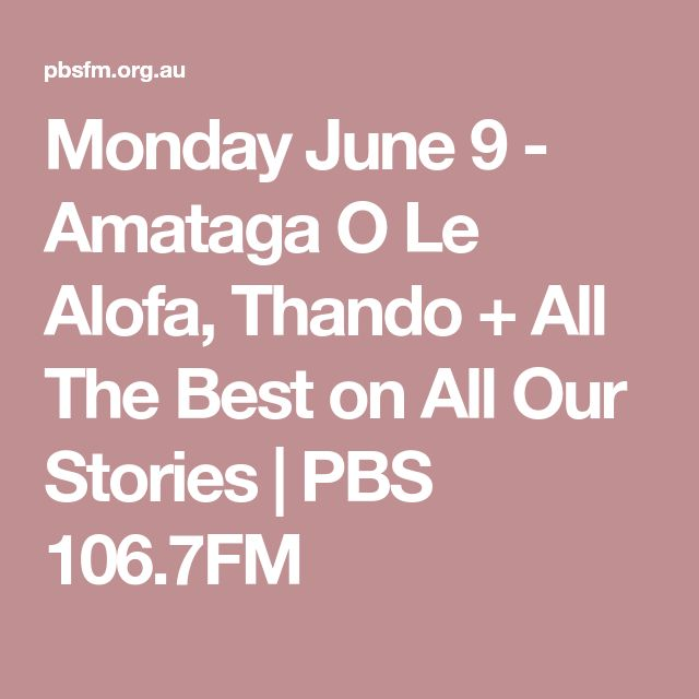 Monday June 9 - Amataga O Le Alofa, Thando + All The Best on All Our Stories | PBS 106.7FM