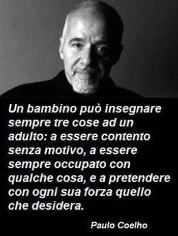 Paulo Coelho : Un niño siempre puede enseñar tres cosas a un adulto: a ser feliz sin razones, estar siempre ocupado con algunas cosas, y a exigir con todas sus fuerzas lo que desea.