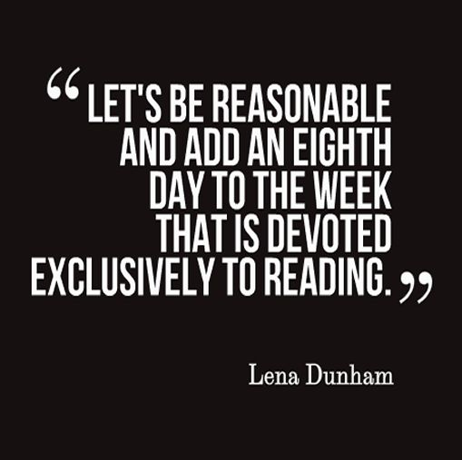 """""""Let's be reasonable and add an eighth day to the week that is devoted exclusively to reading."""" - Lena Dunham <3"""