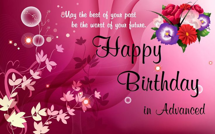 Advance birthday wishes: here is the place great collection of advance happy birthday wishes for your special ones to say happy birthday in advance  1. As you are very advanced person, So i want to greet you your birthday in advance. Happy Birthday.… Read More