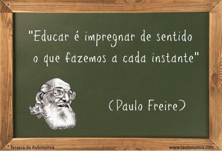 """""""Educar é impregnar de sentido o que fazemos a cada instante."""" (Paulo Freire)"""