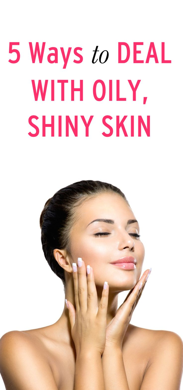 5 Ways to Deal with Oily, Shiny Skin