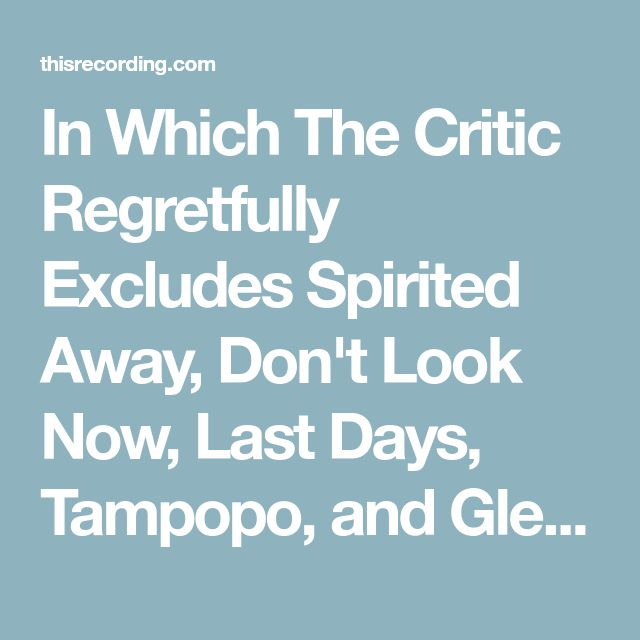 In Which The Critic Regretfully Excludes Spirited Away, Don't Look Now, Last Days, Tampopo, and Gleaming theCube - Film - This Recording