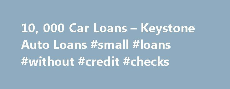 10, 000 Car Loans – Keystone Auto Loans #small #loans #without #credit #checks http://loan.remmont.com/10-000-car-loans-keystone-auto-loans-small-loans-without-credit-checks/  #10000 loan # $10,000 Car Loans When it comes to auto loans under $10,000, you ve come to the right place. We ll match you with the provider who is most suitable for you, given your location, your earnings, credit ratings, amount you borrow ($10,000), first payment, and other variables. Our network extends across…