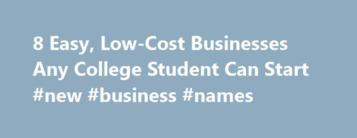 8 Easy, Low-Cost Businesses Any College Student Can Start #new #business #names http://bank.nef2.com/8-easy-low-cost-businesses-any-college-student-can-start-new-business-names/  #business ideas for college students # 8 Easy, Low-Cost Businesses Any College Student Can Start Hi there, you can call me Aaron. I'm cofounder at livecube and I'm based in Greater New York City Area. Let's face it: summer internships aren't the best route for all students. Some with an entrepreneurial side and a…