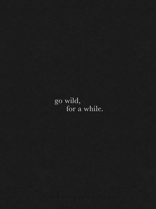 Go wild, for a while. Best year of my life. Have done more in one year than I did in 15 prior years.