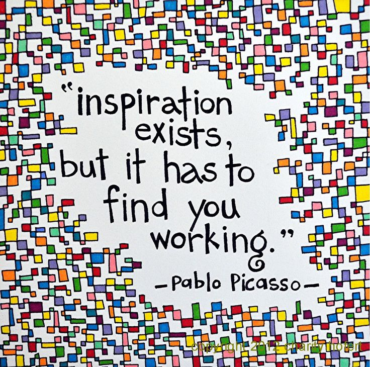 """Picasso Quote- """"Inspiration exists but it has to find you working""""."""