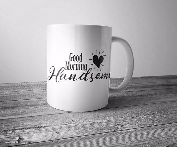 good morning handsome mug,good morning handsome,hello handsome,hello there…