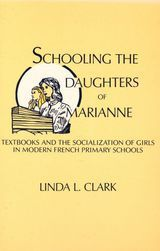 SCHOOLING THE DAUGHTERS OF MARIANNE: TEXTBOOKS AND THE SOCIALIZATION OF GIRLS IN MODERN FRENCH PRIMARY SCHOOLS ~ Linda L. Clark ~ SUNY Press ~ 1984