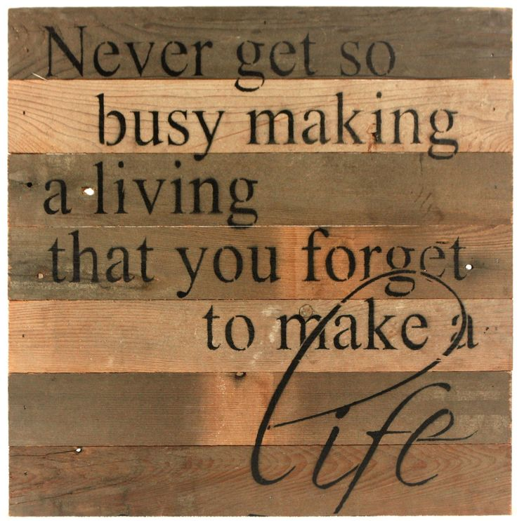 Never Get So Busy Making A Living That You Forget To Make A Life - Reclaimed Repurposed Wood Wall Decor Art - 14-in