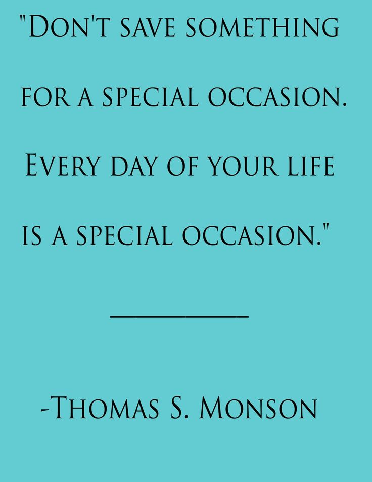 Everyday is a special occasion.