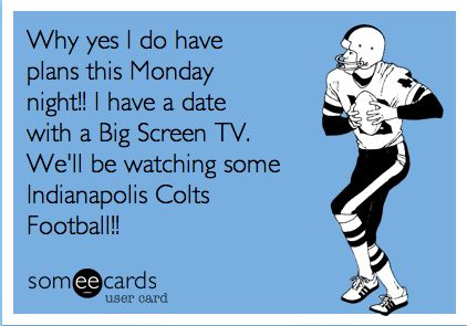 Why yes I do have plans this Monday night!  I have a date with a Big Screen TV.  We'll be watching some Indianapolis Colts Football!!!
