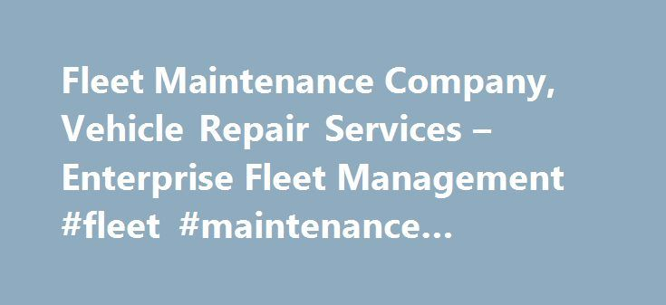 Fleet Maintenance Company, Vehicle Repair Services – Enterprise Fleet Management #fleet #maintenance #solutions http://india.nef2.com/fleet-maintenance-company-vehicle-repair-services-enterprise-fleet-management-fleet-maintenance-solutions/  # Fleet Maintenance Solutions Fleet Maintenance and Repairs Unforeseen vehicle repairs and ongoing maintenance issues can disrupt cash flow and productivity. But Enterprise Fleet Management offers a solution in the form of fleet maintenance programs that…