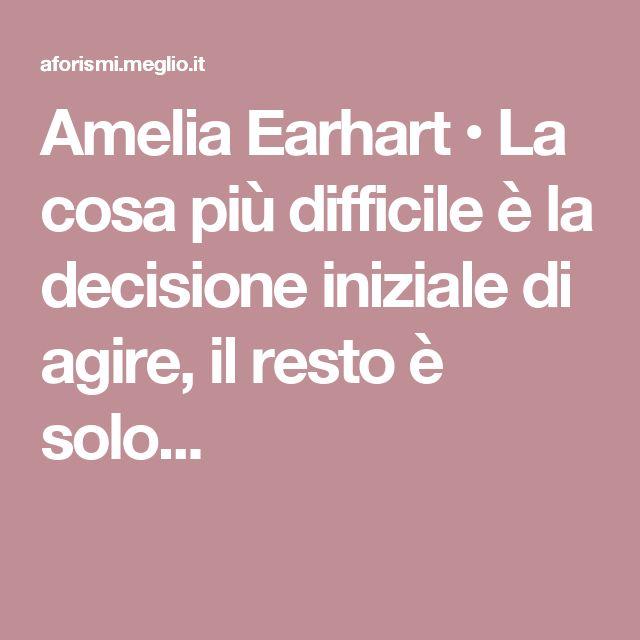 Amelia Earhart • La cosa più difficile è la decisione iniziale di agire, il resto è solo...