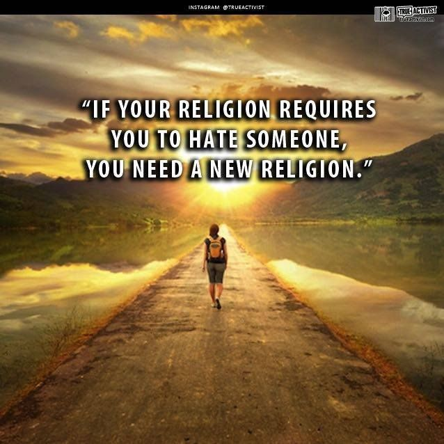 If your religion requires you to hate someone, you need a new religion