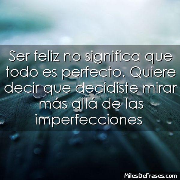 Ser feliz no significa que todo es perfecto. Quiere decir que decidiste mirar más allá de las imperfecciones
