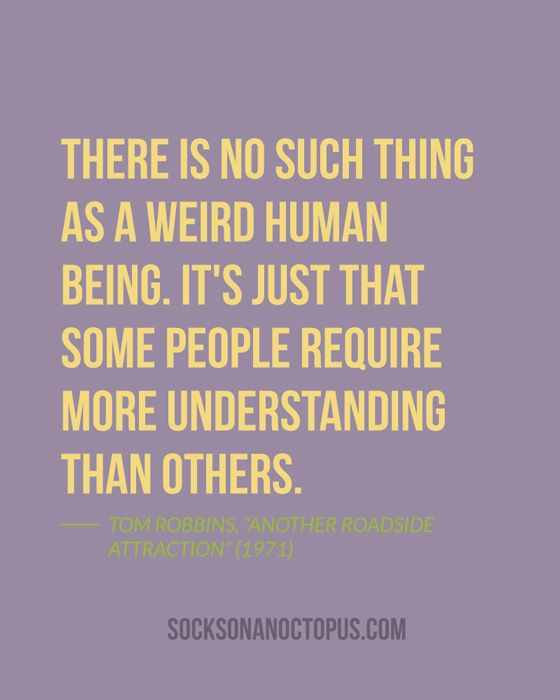 """Quote Of The Day: July 22, 2014 - There is no such thing as a weird human being. It's just that some people require more understanding than others. — Tom Robbins, """"Another Roadside Attraction"""" (1971)"""
