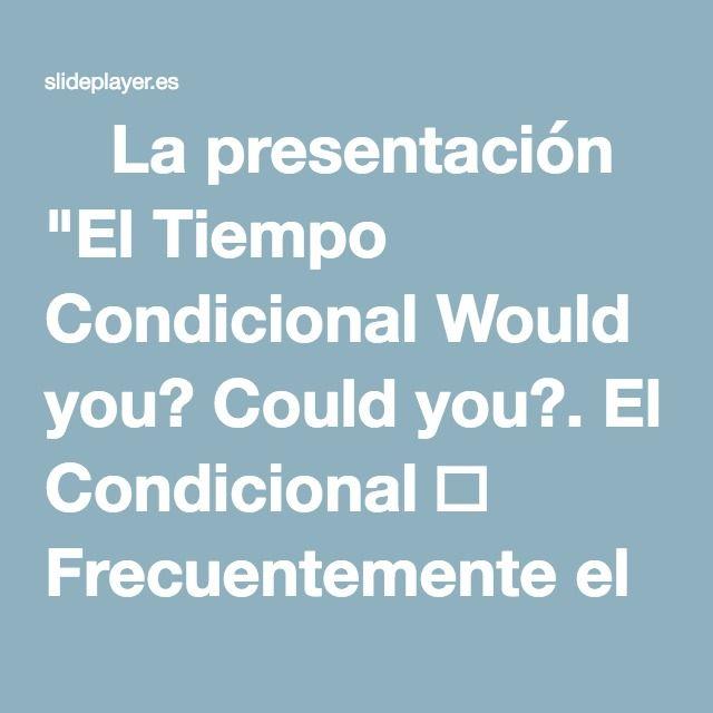 """⚡La presentación """"El Tiempo Condicional Would you? Could you?. El Condicional  Frecuentemente el condicional se usa cuando vas a expresar probabilidad o posibilidad. """""""