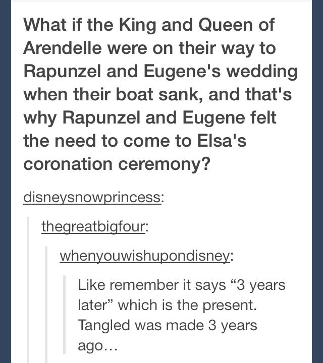 """Frozen / Tangled Crossover - What if the King and Queen of Arendelle were on their way to Rapunzel's and Eugene's wedding, when their boat sank, and that's why Rapunzel and Eugene felt the need to come to Elsa's coronation ceremony. Like remember it says """"three years later """", which is the present? Tangled was made three years ago. MY MIND JUST EXPLODED!!! Awesome! Mind Blown!"""