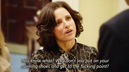 """You know what? Why don't you put on your running shoes and get to the fucking point?"" Veep"