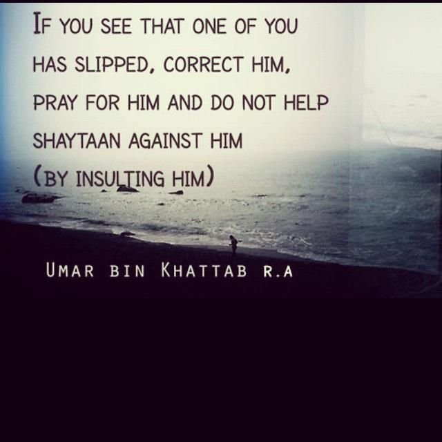 If you see that one of you has slipped, correct him, pray for him, and do not help shaytaan against him (by insulting him). ~ Umar Ibn Al-Khattab (RAA)
