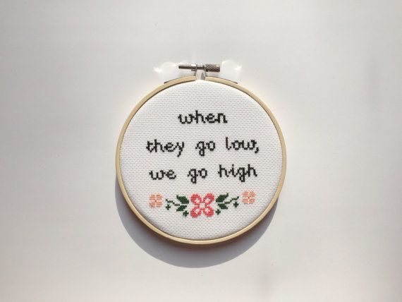 One of my favourite quotes from Michelle Obama!  When they go low, we go high  Perfect for the office and room decor and a great gift for the feminists in your life.  Framed in a 5 inch wooden hoop.  All cross stitches are MADE TO ORDER, please allow 1 - 2 weeks for the cross stitch to be completed.  Check out more feminist cross stitches in my shop! thistweestitch.etsy.com  Dont forget to follow me on Instagram: https://www.instagram.com/thistweestitch/