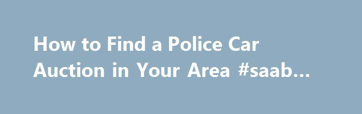 How to Find a Police Car Auction in Your Area #saab #auto #parts http://auto-car.nef2.com/how-to-find-a-police-car-auction-in-your-area-saab-auto-parts/  #used car auctions # How to Find a Police Car Auction in Your Area February 28, 2013 Finding a local police car auction in your area is sometimes tricky, if you have no idea where to start. There are ways to locate this information, but for areas where these type of auctions are not widely publicized it could be a case of calling your local…