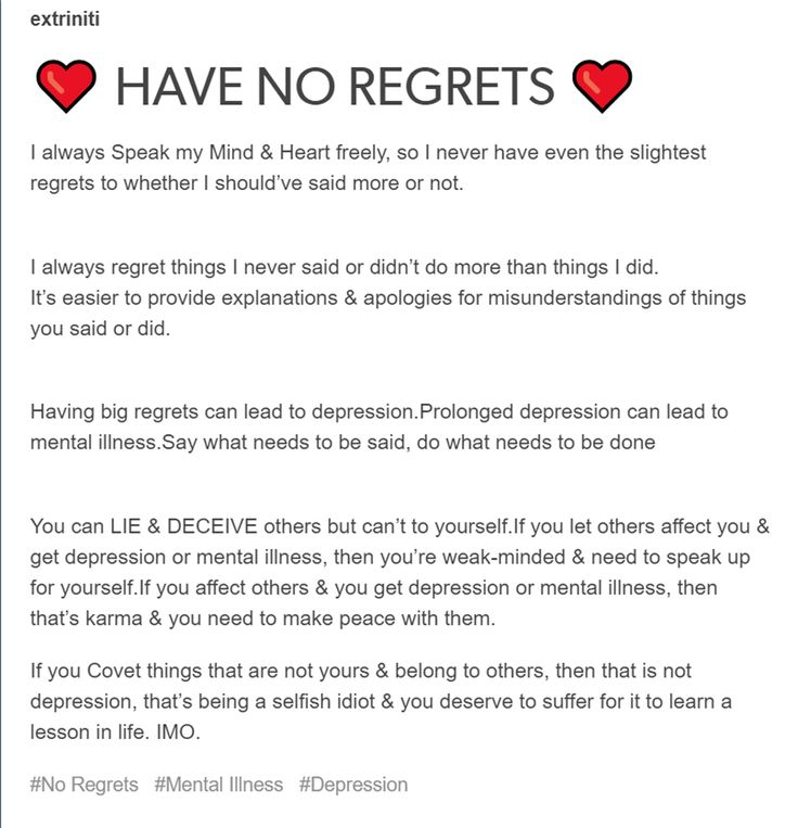 ❤️ HAVE NO REGRETS ❤️ I always Speak my Mind & Heart freely, so I never have even the slightest regrets to whether I should've said more or not. I always regret things I never said or didn't do more than things I did. It's easier to provide explanations & apologies for misunderstandings of things you said or did. Having big regrets can lead to depression. Prolonged depression can lead to mental illness. Say what needs to be said, do what needs to be done