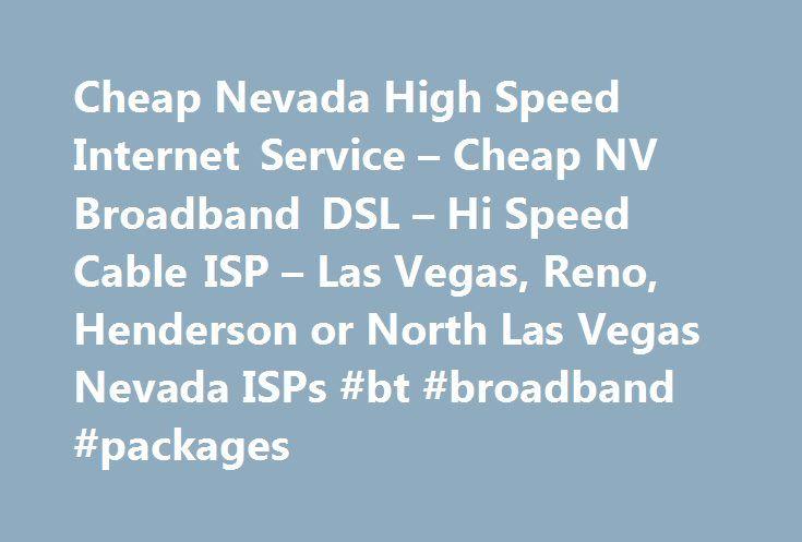 Cheap Nevada High Speed Internet Service – Cheap NV Broadband DSL – Hi Speed Cable ISP – Las Vegas, Reno, Henderson or North Las Vegas Nevada ISPs #bt #broadband #packages http://broadband.remmont.com/cheap-nevada-high-speed-internet-service-cheap-nv-broadband-dsl-hi-speed-cable-isp-las-vegas-reno-henderson-or-north-las-vegas-nevada-isps-bt-broadband-packages/  #low cost high speed internet # Low Cost Nevada HighSpeed Internet Cheap Nevada Broadband Service: DSL Cable Internet Whether you…